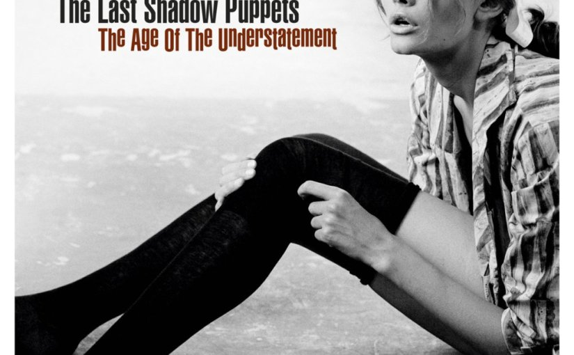 Looking Back At…The Age Of The Understatement by The Last Shadow Puppets